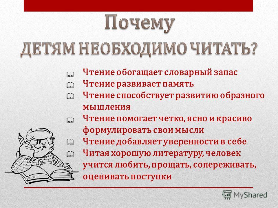 Чтение обогащает словарный запас Чтение развивает память Чтение способствует развитию образного мышления Чтение помогает четко, ясно и красиво формулировать свои мысли Чтение добавляет уверенности в себе Читая хорошую литературу, человек учится любит