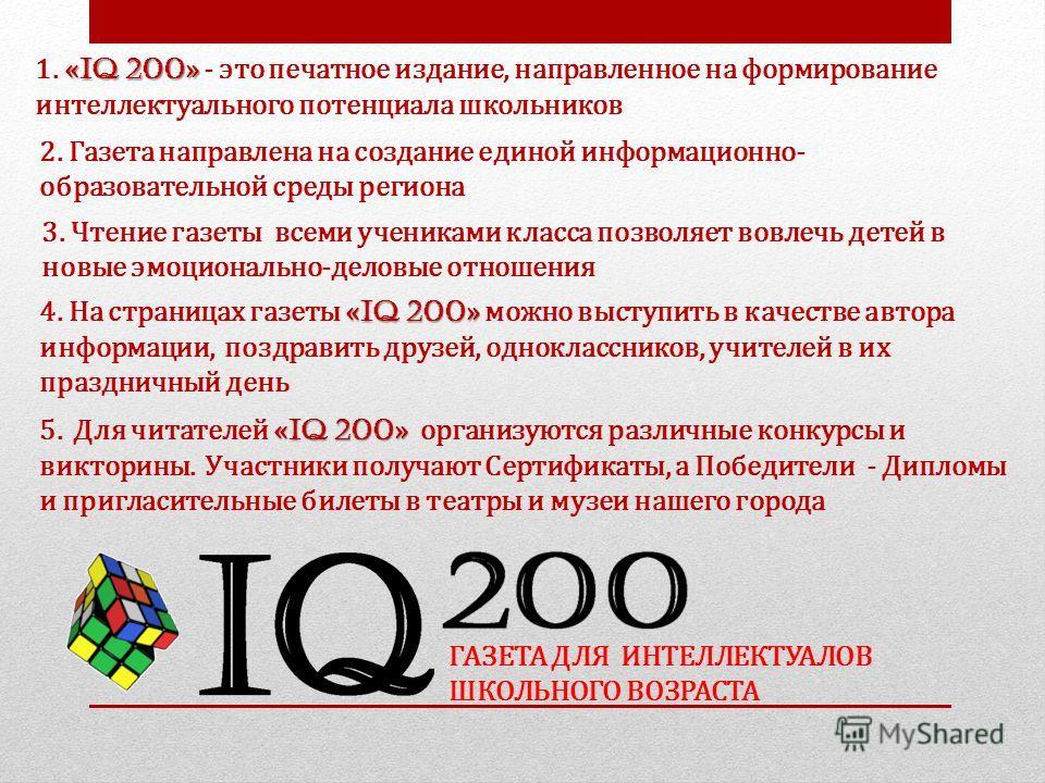 ГАЗЕТА ДЛЯ ИНТЕЛЛЕКТУАЛОВ ШКОЛЬНОГО ВОЗРАСТА « IQ 200 » 1. « IQ 200 » - это печатное издание, направленное на формирование интеллектуального потенциала школьников 2. Газета направлена на создание единой информационно- образовательной среды региона «
