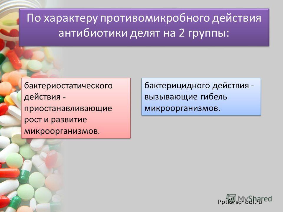 По характеру противомикробного действия антибиотики делят на 2 группы: бактериостатического действия - приостанавливающие рост и развитие микроорганизмов. бактерицидного действия - вызывающие гибель микроорганизмов. Pptforschool.ru