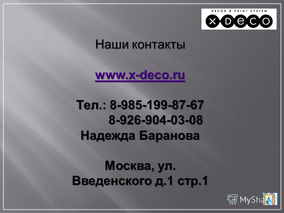 Наши контакты www.x-deco.ru Тел.: 8-985-199-87-67 8-926-904-03-08 8-926-904-03-08 Надежда Баранова Москва, ул. Введенского д.1 стр.1
