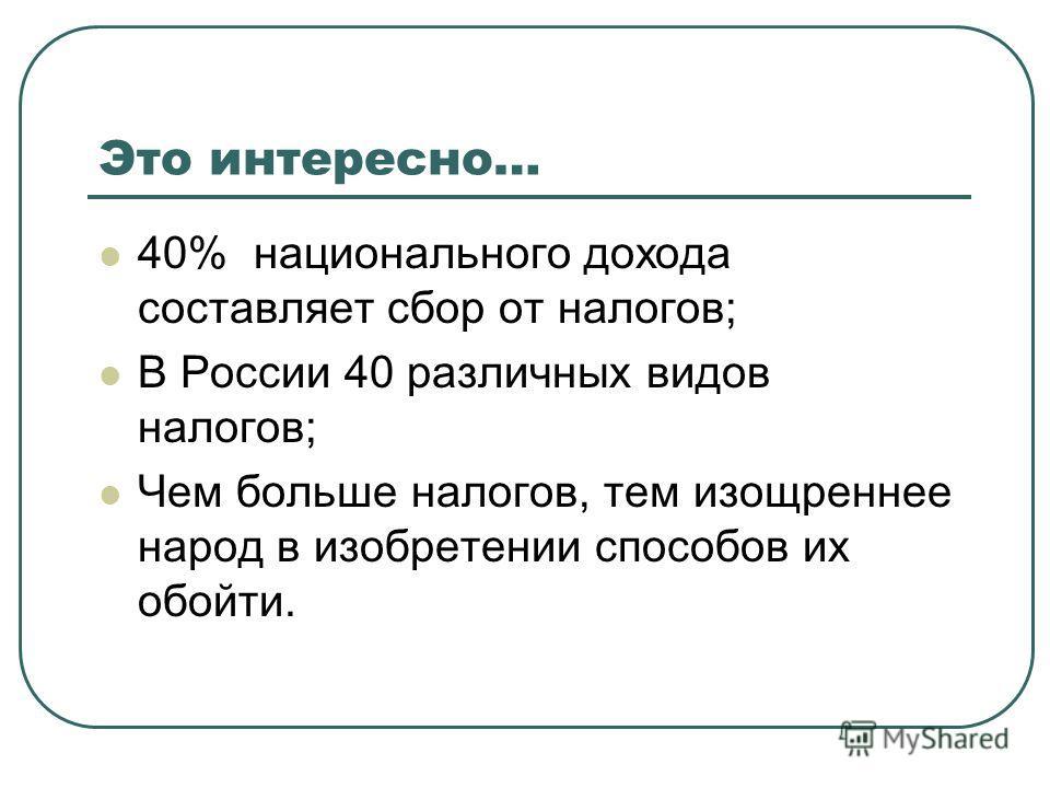 Это интересно… 40% национального дохода составляет сбор от налогов; В России 40 различных видов налогов; Чем больше налогов, тем изощреннее народ в изобретении способов их обойти.