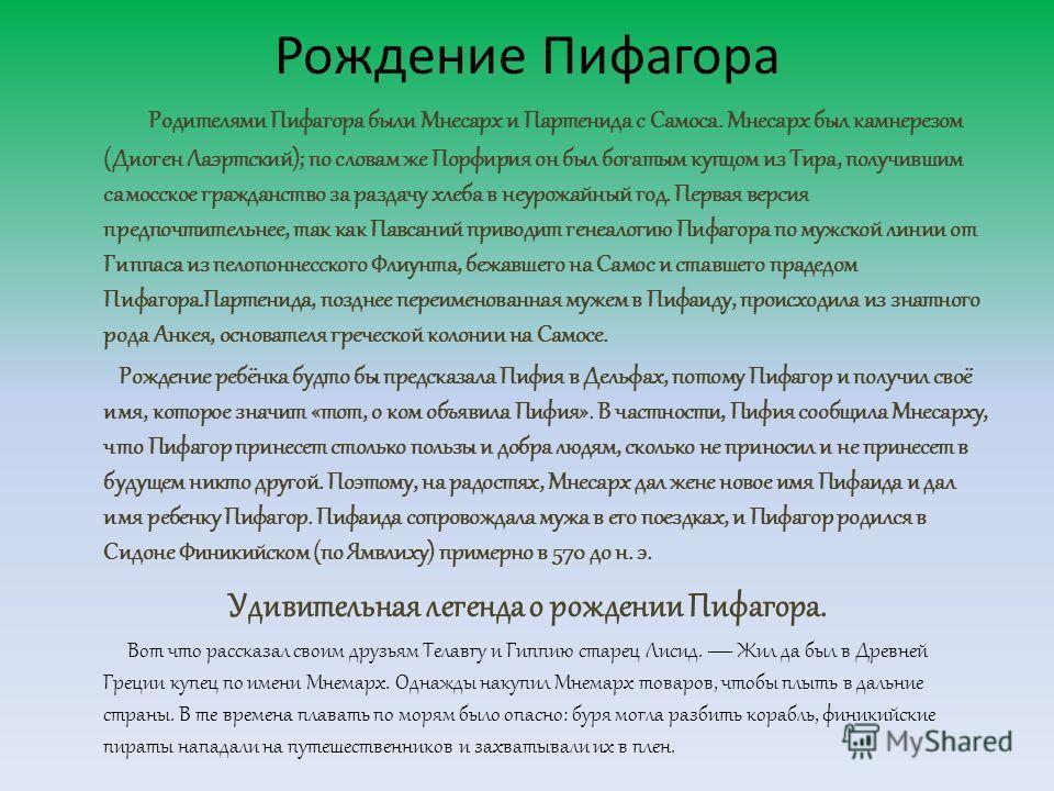 Рождение Пифагора Родителями Пифагора были Мнесарх и Партенида с Самоса. Мнесарх был камнерезом (Диоген Лаэртский); по словам же Порфирия он был богатым купцом из Тира, получившим самосское гражданство за раздачу хлеба в неурожайный год. Первая верси
