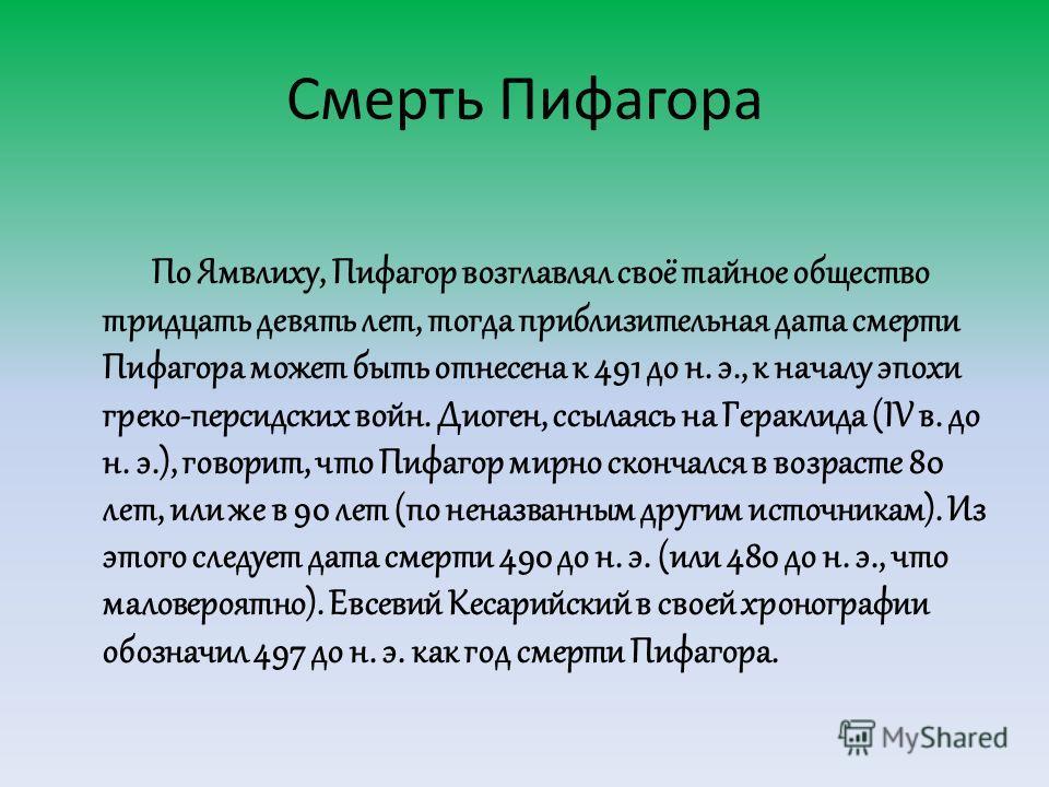 Смерть Пифагора По Ямвлиху, Пифагор возглавлял своё тайное общество тридцать девять лет, тогда приблизительная дата смерти Пифагора может быть отнесена к 491 до н. э., к началу эпохи греко-персидских войн. Диоген, ссылаясь на Гераклида (IV в. до н. э