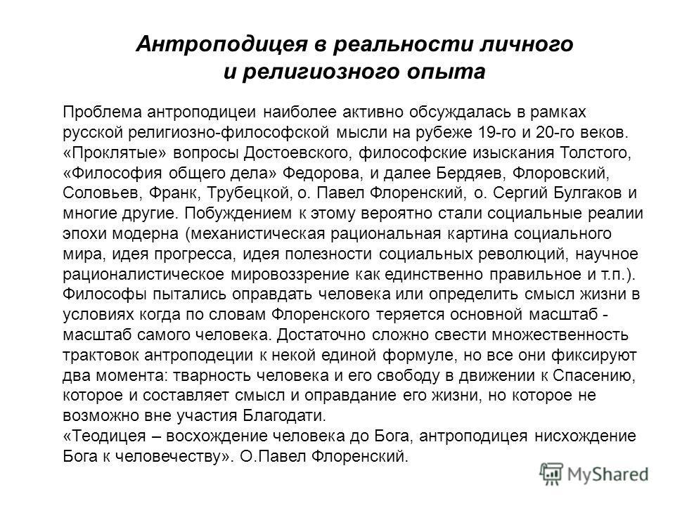 Антроподицея в реальности личного и религиозного опыта Проблема антроподицеи наиболее активно обсуждалась в рамках русской религиозно-философской мысли на рубеже 19-го и 20-го веков. «Проклятые» вопросы Достоевского, философские изыскания Толстого, «