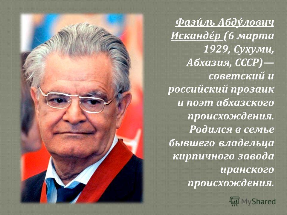 Фазиль Абдулович Искандер (6 марта 1929, Сухуми, Абхазия, СССР ) советский и российский прозаик и поэт абхазского происхождения. Родился в семье бывшего владельца кирпичного завода иранского происхождения.
