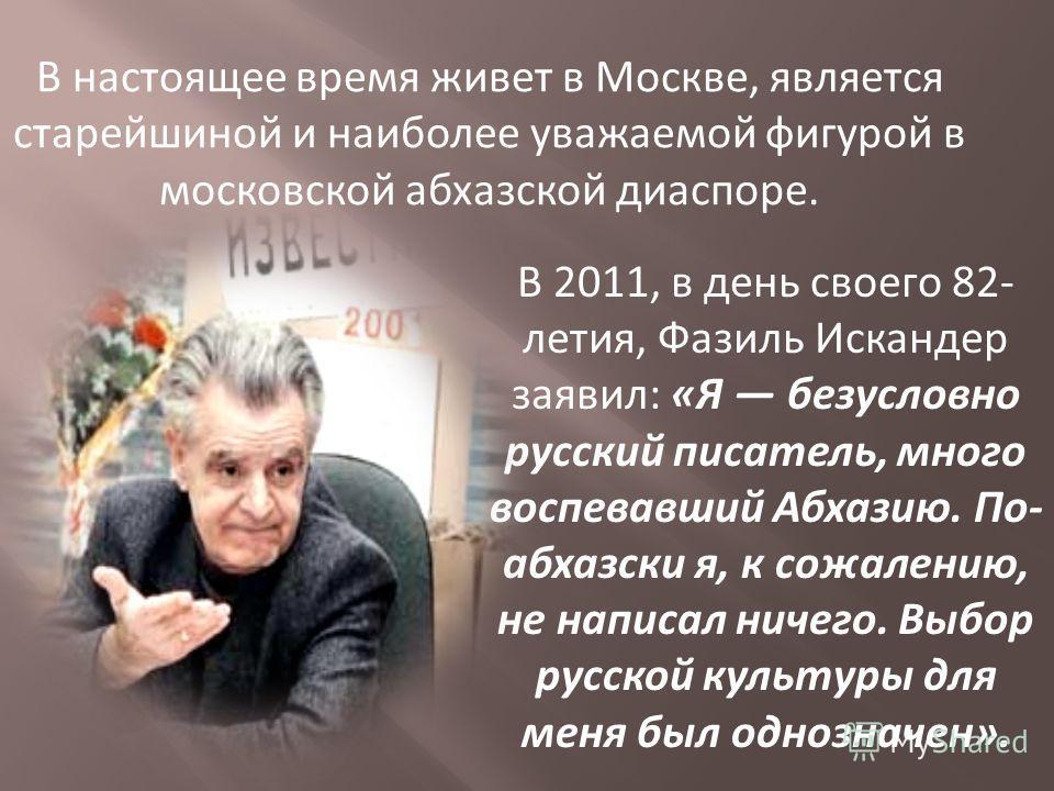 В настоящее время живет в Москве, является старейшиной и наиболее уважаемой фигурой в московской абхазской диаспоре. В 2011, в день своего 82- летия, Фазиль Искандер заявил: «Я безусловно русский писатель, много воспевавший Абхазию. По- абхазски я, к