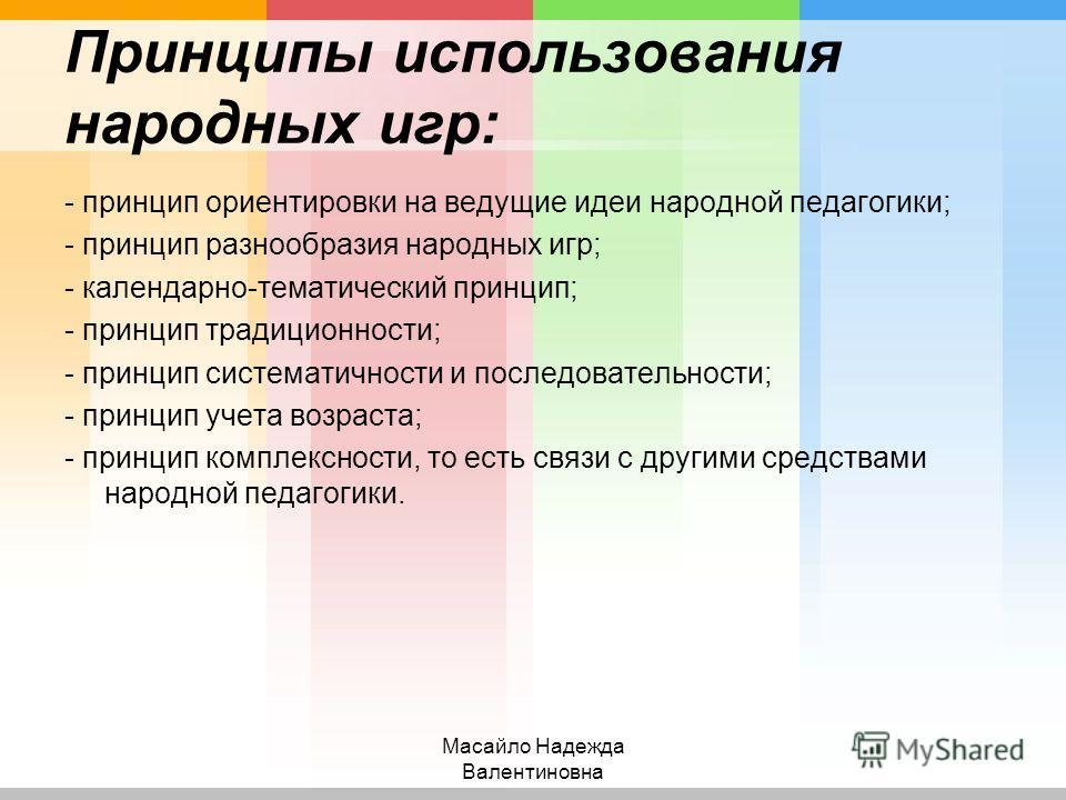 Принципы использования народных игр: - принцип ориентировки на ведущие идеи народной педагогики; - принцип разнообразия народных игр; - календарно-тематический принцип; - принцип традиционности; - принцип систематичности и последовательности; - принц