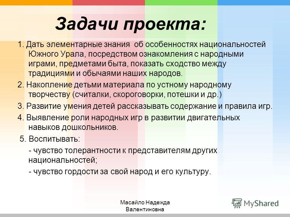 Задачи проекта: 1. Дать элементарные знания об особенностях национальностей Южного Урала, посредством ознакомления с народными играми, предметами быта, показать сходство между традициями и обычаями наших народов. 2. Накопление детьми материала по уст