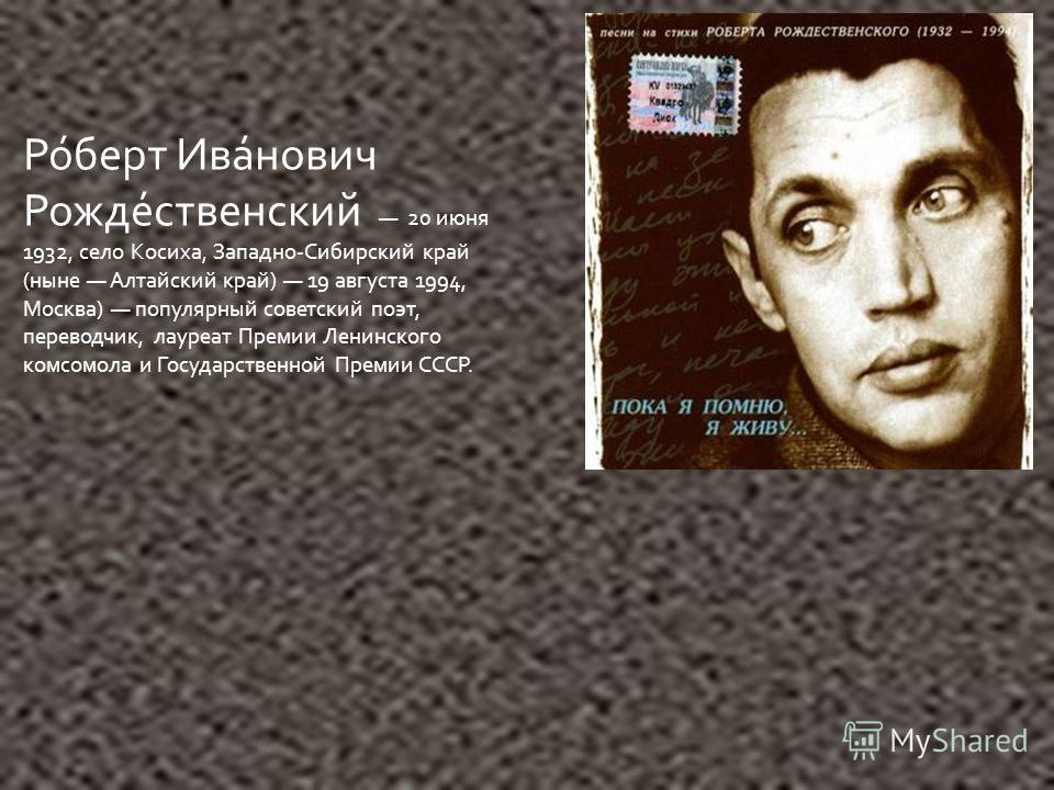 Ро́берт Ива́нович Рожде́ственский 20 июня 1932, село Косиха, Западно-Сибирский край (ныне Алтайский край) 19 августа 1994, Москва) популярный советский поэт, переводчик, лауреат Премии Ленинского комсомола и Государственной Премии СССР.