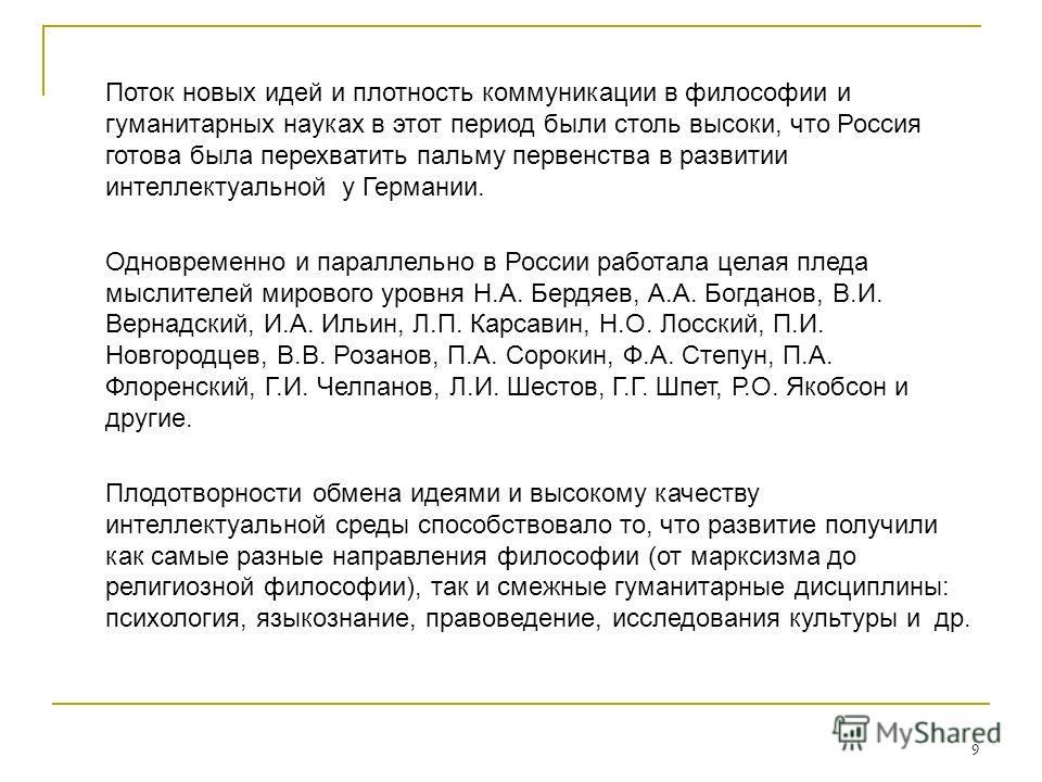 9 Поток новых идей и плотность коммуникации в философии и гуманитарных науках в этот период были столь высоки, что Россия готова была перехватить пальму первенства в развитии интеллектуальной у Германии. Одновременно и параллельно в России работала ц