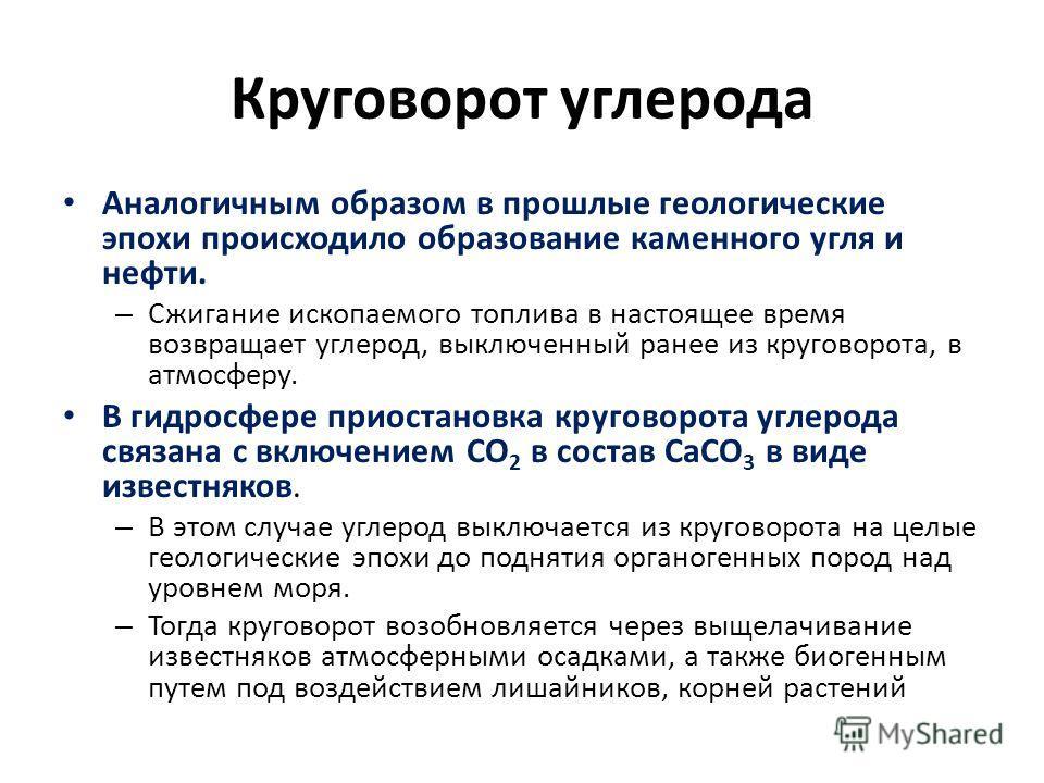 Круговорот углерода Аналогичным образом в прошлые геологические эпохи происходило образование каменного угля и нефти. – Сжигание ископаемого топлива в настоящее время возвращает углерод, выключенный ранее из круговорота, в атмосферу. В гидросфере при