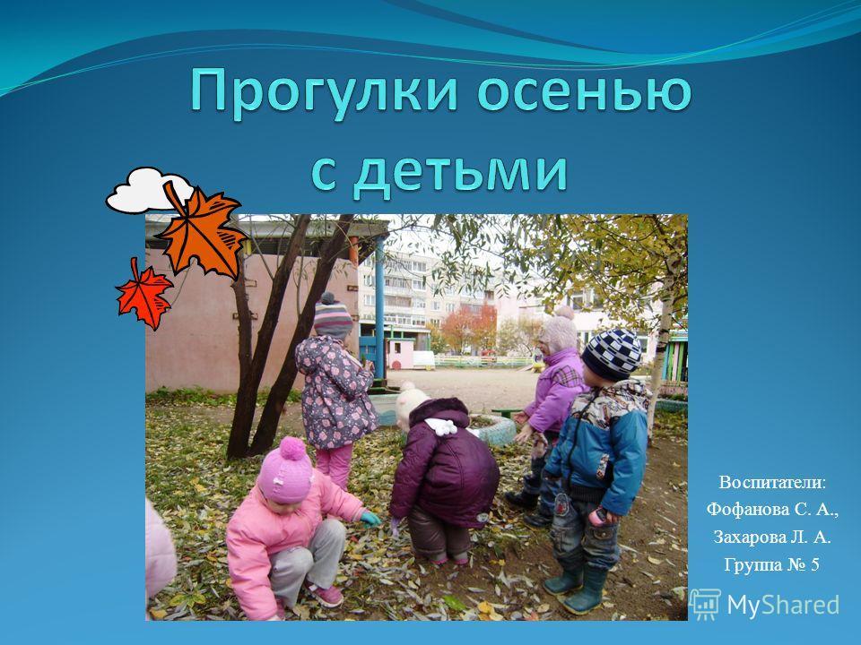Воспитатели: Фофанова С. А., Захарова Л. А. Группа 5
