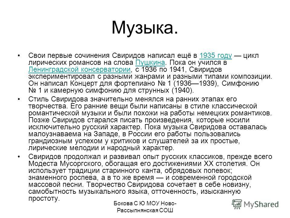 Музыка. Свои первые сочинения Свиридов написал ещё в 1935 году цикл лирических романсов на слова Пушкина. Пока он учился в Ленинградской консерватории, с 1936 по 1941, Свиридов экспериментировал с разными жанрами и разными типами композиции. Он напис