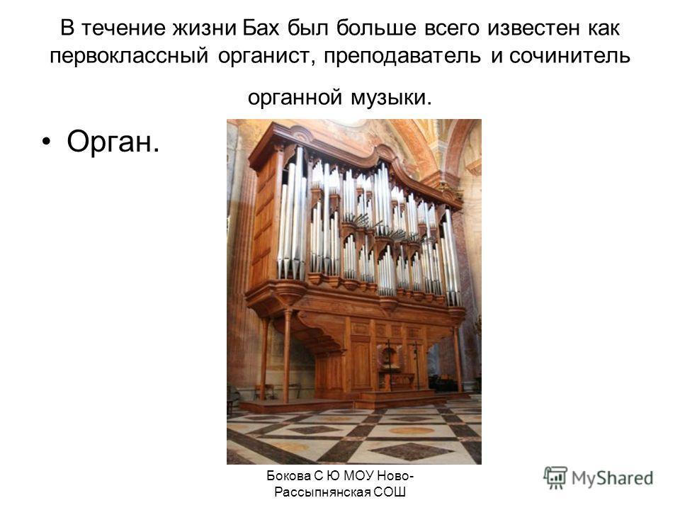 В течение жизни Бах был больше всего известен как первоклассный органист, преподаватель и сочинитель органной музыки. Орган. Бокова С Ю МОУ Ново- Рассыпнянская СОШ