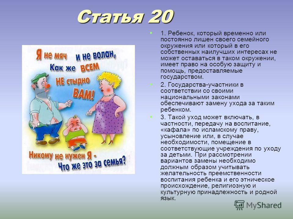 Статья 20 Статья 20 1. Ребенок, который временно или постоянно лишен своего семейного окружения или который в его собственных наилучших интересах не может оставаться в таком окружении, имеет право на особую защиту и помощь, предоставляемые государств