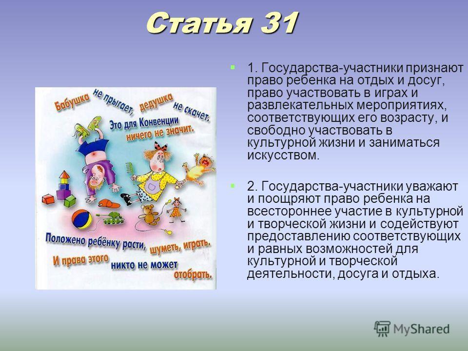 Статья 31 Статья 31 1. Государства-участники признают право ребенка на отдых и досуг, право участвовать в играх и развлекательных мероприятиях, соответствующих его возрасту, и свободно участвовать в культурной жизни и заниматься искусством. 2. Госуда