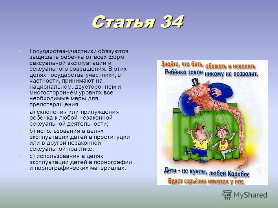 Статья 34 Статья 34 Государства-участники обязуются защищать ребенка от всех форм сексуальной эксплуатации и сексуального совращения. В этих целях государства-участники, в частности, принимают на национальном, двустороннем и многостороннем уровнях вс