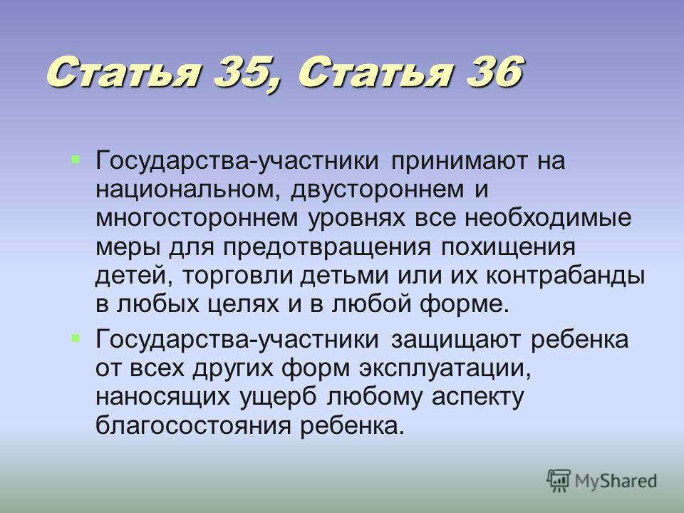 Статья 35, Статья 36 Государства-участники принимают на национальном, двустороннем и многостороннем уровнях все необходимые меры для предотвращения похищения детей, торговли детьми или их контрабанды в любых целях и в любой форме. Государства-участни