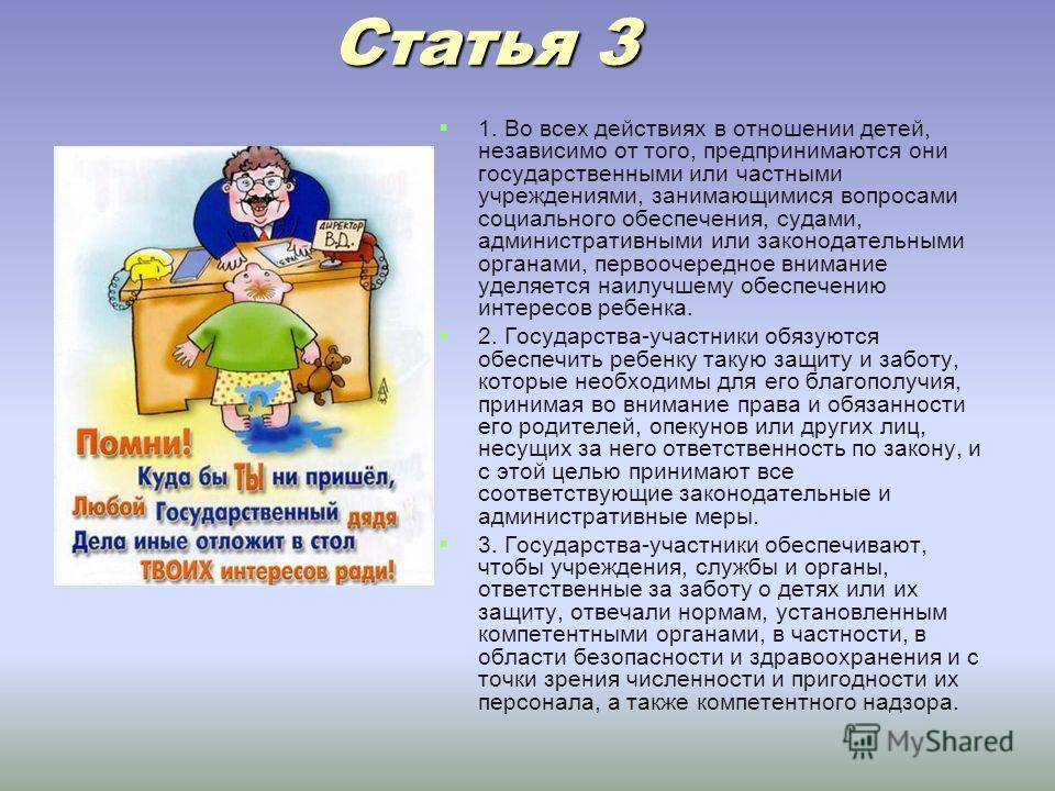 Статья 3 Статья 3 1. Во всех действиях в отношении детей, независимо от того, предпринимаются они государственными или частными учреждениями, занимающимися вопросами социального обеспечения, судами, административными или законодательными органами, пе