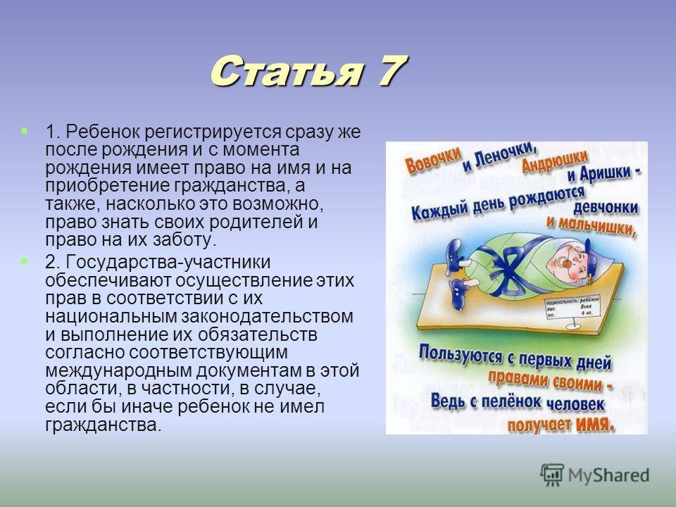 Статья 7 Статья 7 1. Ребенок регистрируется сразу же после рождения и с момента рождения имеет право на имя и на приобретение гражданства, а также, насколько это возможно, право знать своих родителей и право на их заботу. 2. Государства-участники обе
