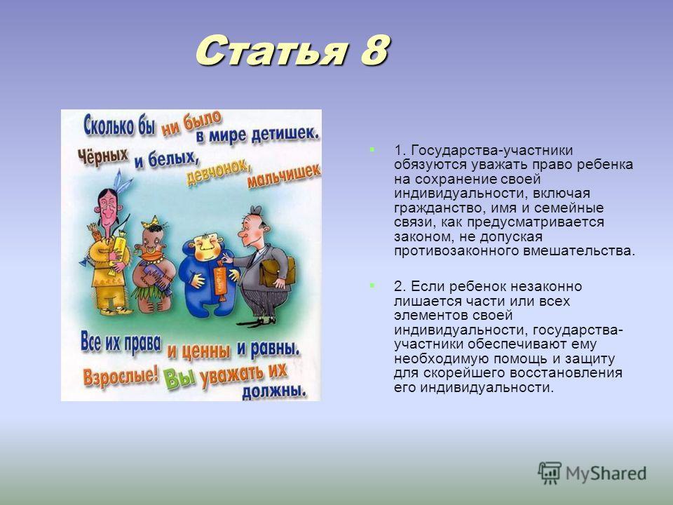 Статья 8 Статья 8 1. Государства-участники обязуются уважать право ребенка на сохранение своей индивидуальности, включая гражданство, имя и семейные связи, как предусматривается законом, не допуская противозаконного вмешательства. 2. Если ребенок нез