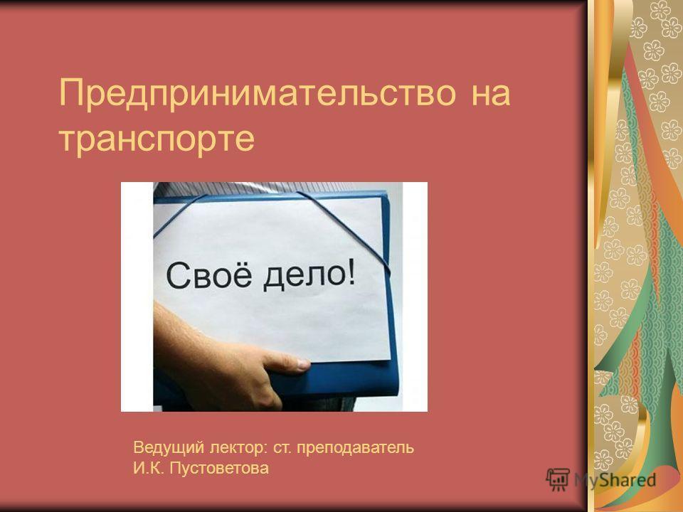 Предпринимательство на транспорте Ведущий лектор: ст. преподаватель И.К. Пустоветова