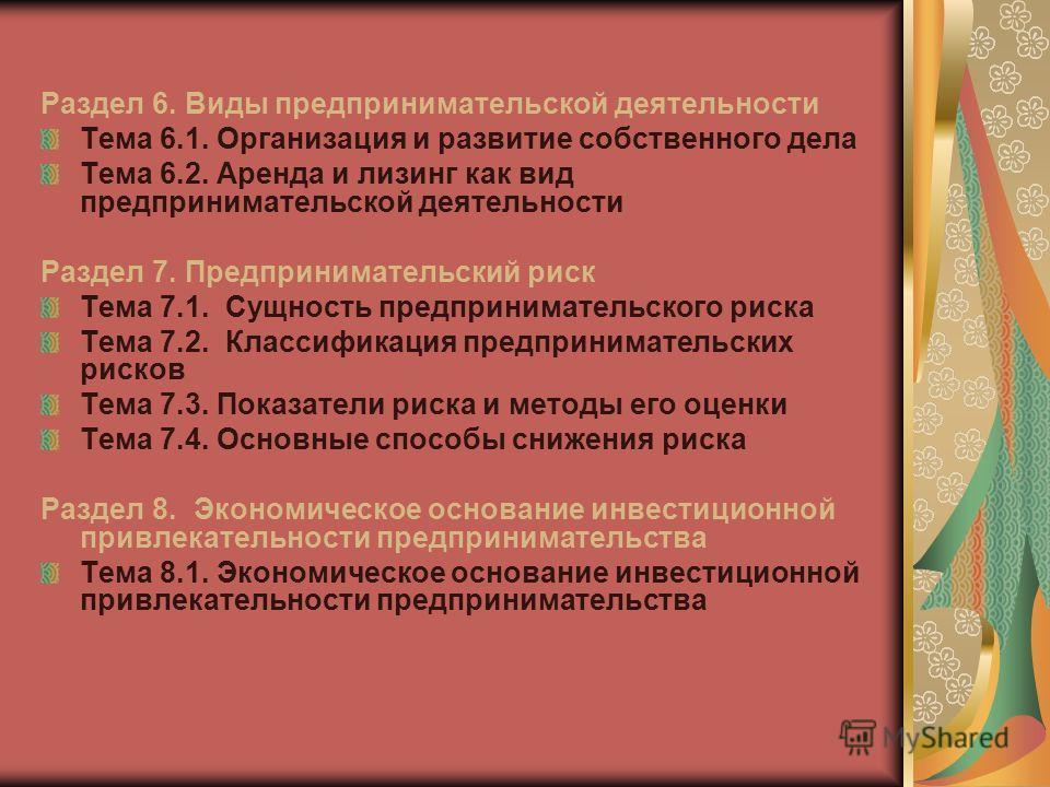 Раздел 6. Виды предпринимательской деятельности Тема 6.1. Организация и развитие собственного дела Тема 6.2. Аренда и лизинг как вид предпринимательской деятельности Раздел 7. Предпринимательский риск Тема 7.1. Сущность предпринимательского риска Тем