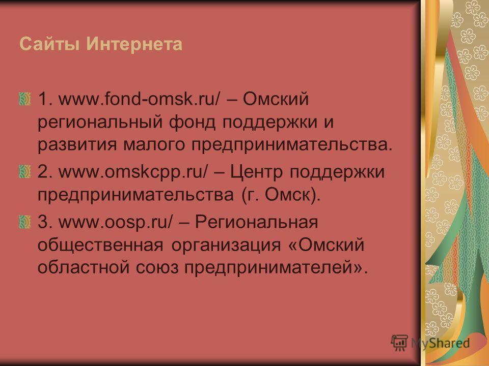 Сайты Интернета 1. www.fond-omsk.ru/ – Омский региональный фонд поддержки и развития малого предпринимательства. 2. www.omskcpp.ru/ – Центр поддержки предпринимательства (г. Омск). 3. www.oosp.ru/ – Региональная общественная организация «Омский облас