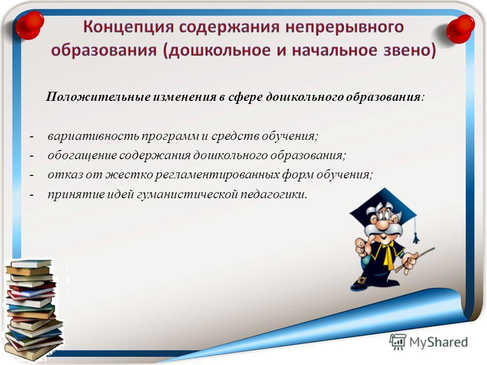 Положительные изменения в сфере дошкольного образования: -вариативность программ и средств обучения; -обогащение содержания дошкольного образования; -отказ от жестко регламентированных форм обучения; -принятие идей гуманистической педагогики.