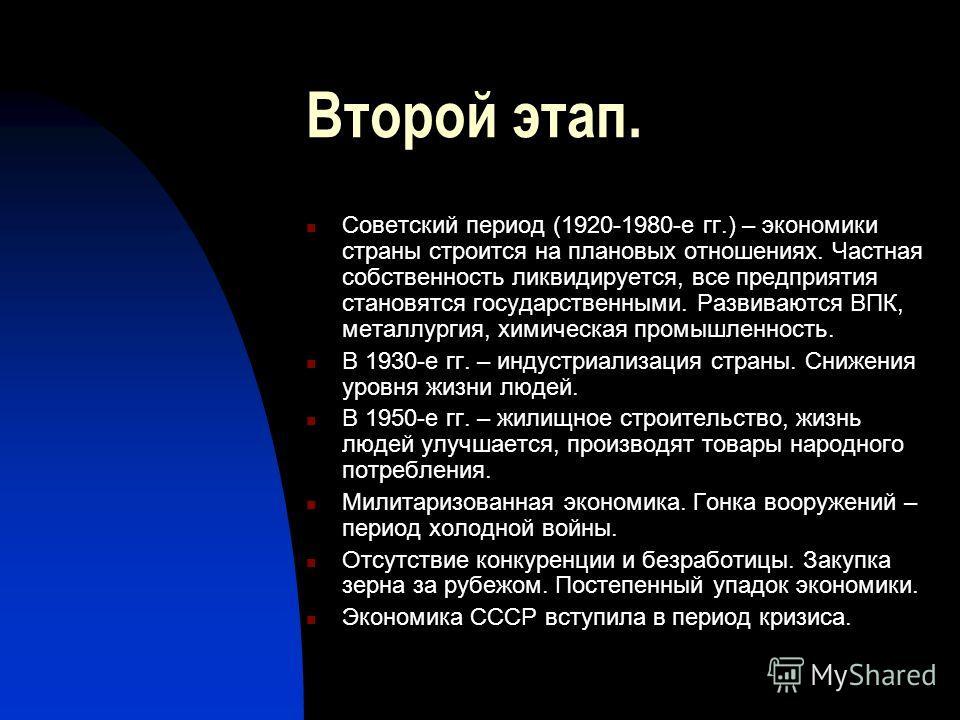 Второй этап. Советский период (1920-1980-е гг.) – экономики страны строится на плановых отношениях. Частная собственность ликвидируется, все предприятия становятся государственными. Развиваются ВПК, металлургия, химическая промышленность. В 1930-е гг