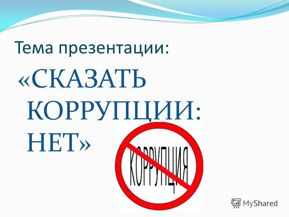 Тема презентации: «СКАЗАТЬ КОРРУПЦИИ: НЕТ»