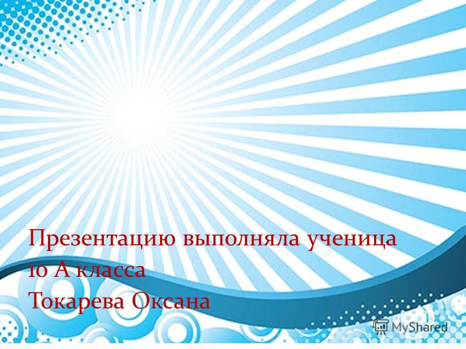 Презентацию выполняла ученица 10 А класса Токарева Оксана