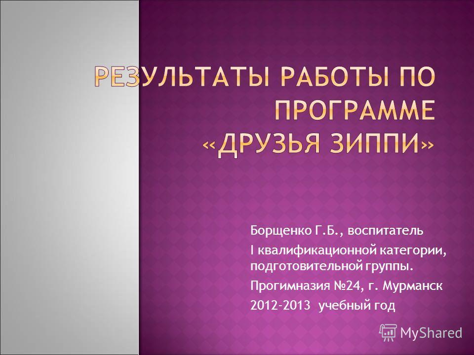 Борщенко Г.Б., воспитатель I квалификационной категории, подготовительной группы. Прогимназия 24, г. Мурманск 2012-2013 учебный год