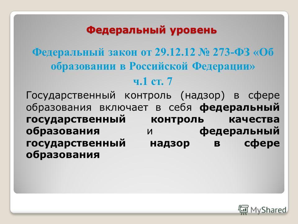 Федеральный уровень Федеральный закон от 29.12.12 273-ФЗ «Об образовании в Российской Федерации» ч.1 ст. 7 Государственный контроль (надзор) в сфере образования включает в себя федеральный государственный контроль качества образования и федеральный г