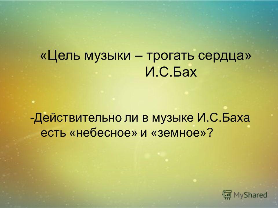 «Цель музыки – трогать сердца» И.С.Бах -Действительно ли в музыке И.С.Баха есть «небесное» и «земное»?