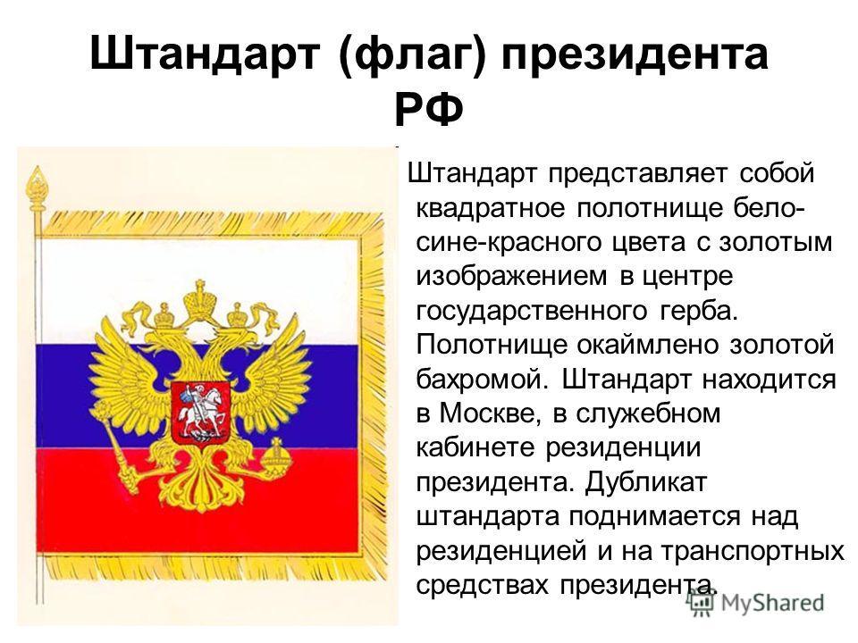 Штандарт (флаг) президента РФ Штандарт представляет собой квадратное полотнище бело- сине-красного цвета с золотым изображением в центре государственного герба. Полотнище окаймлено золотой бахромой. Штандарт находится в Москве, в служебном кабинете р
