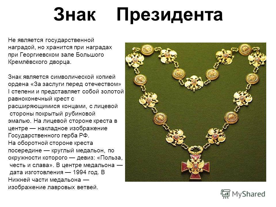 Знак Президента Не является государственной наградой, но хранится при наградах при Георгиевском зале Большого Кремлёвского дворца. Знак является символической копией ордена «За заслуги перед отечеством» I степени и представляет собой золотой равнокон
