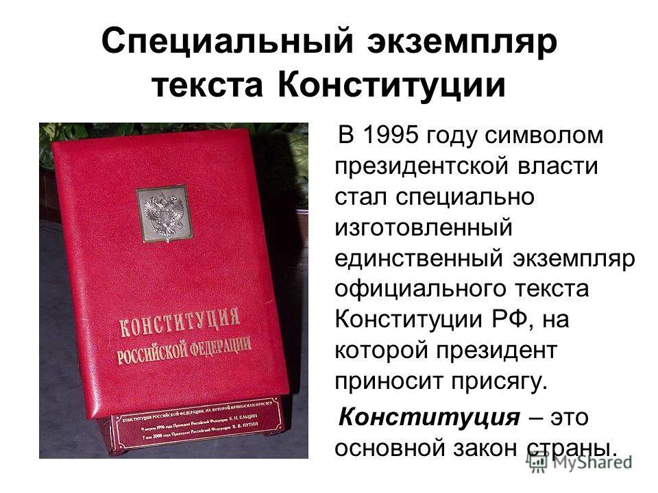 Специальный экземпляр текста Конституции В 1995 году символом президентской власти стал специально изготовленный единственный экземпляр официального текста Конституции РФ, на которой президент приносит присягу. Конституция – это основной закон страны