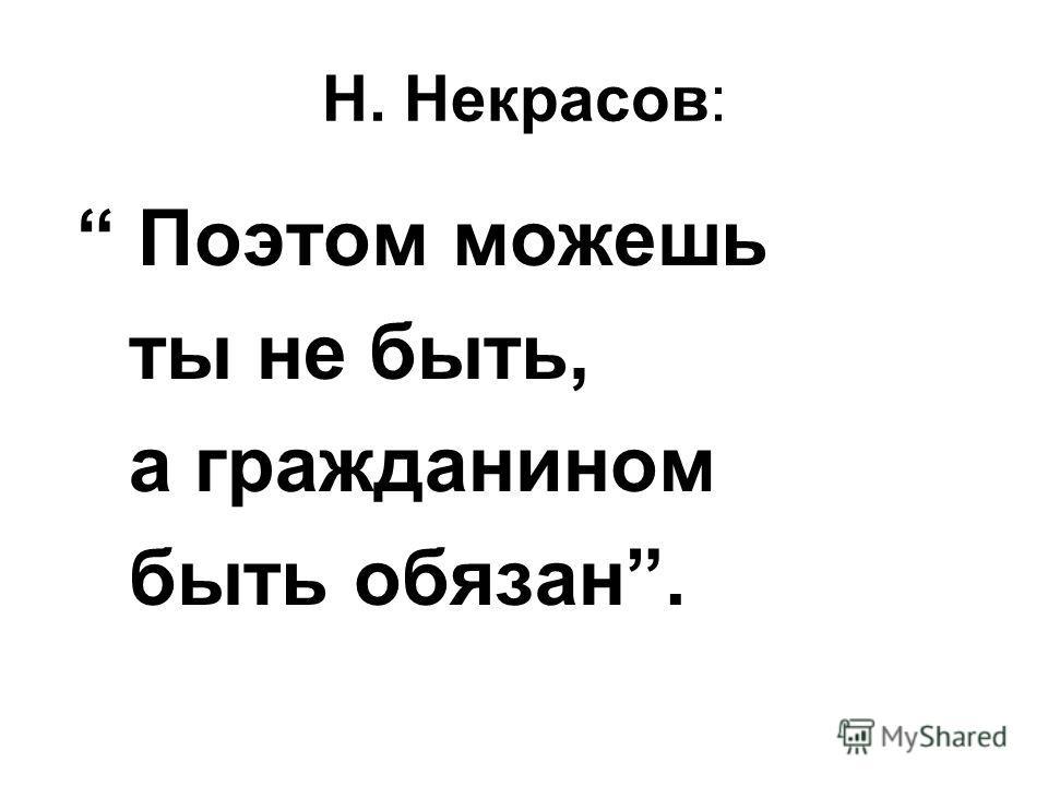 Н. Некрасов: Поэтом можешь ты не быть, а гражданином быть обязан.