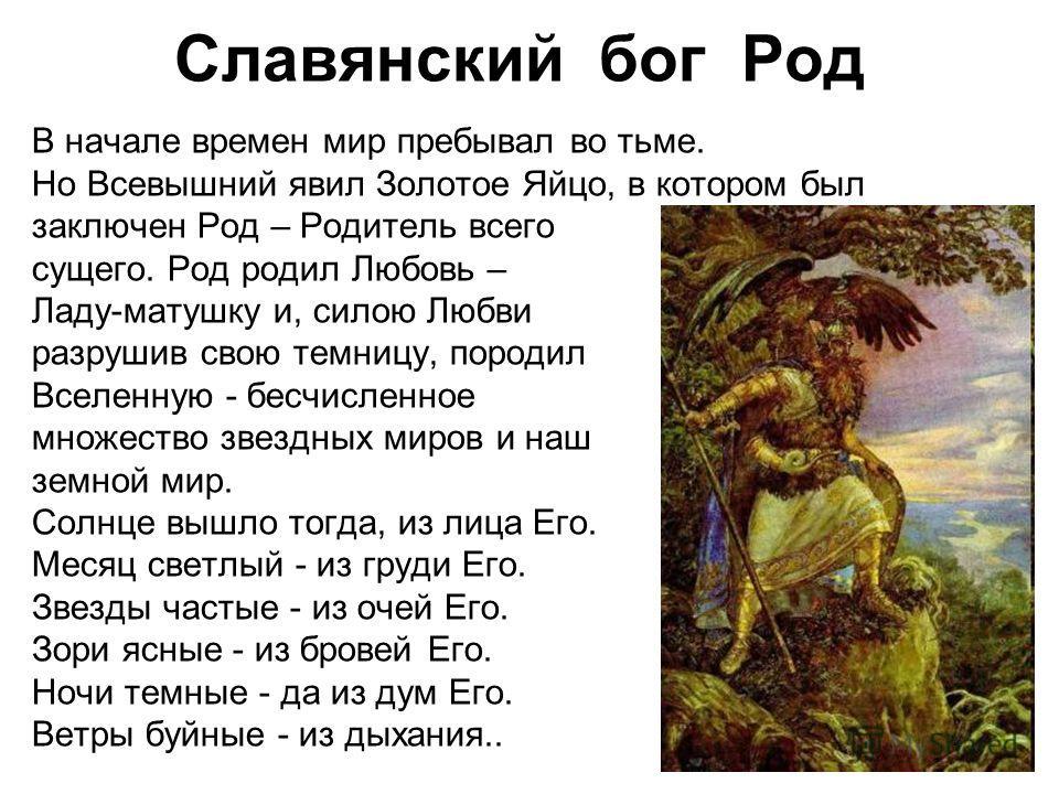 Славянский бог Род В начале времен мир пребывал во тьме. Но Всевышний явил Золотое Яйцо, в котором был заключен Род – Родитель всего сущего. Род родил Любовь – Ладу-матушку и, силою Любви разрушив свою темницу, породил Вселенную - бесчисленное множес