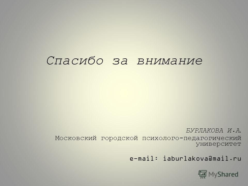 Спасибо за внимание БУРЛАКОВА И.А. Московский городской психолого-педагогический университет e-mail: iaburlakova@mail.ru
