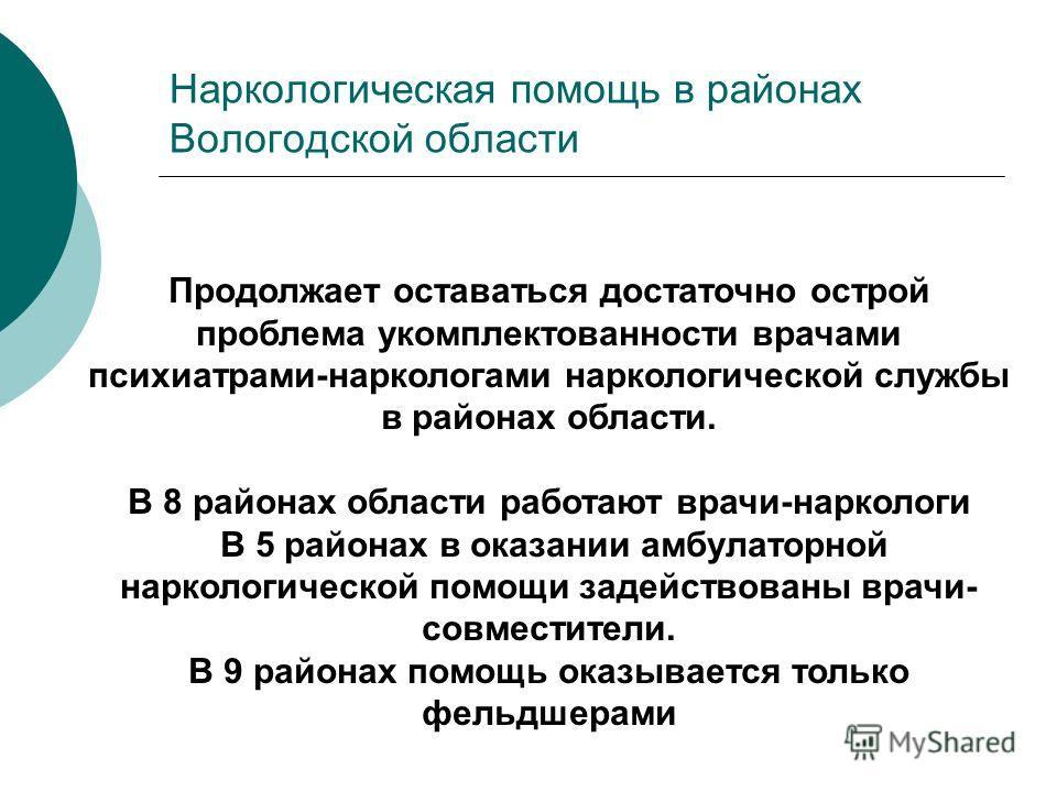 Наркологическая помощь в районах Вологодской области Продолжает оставаться достаточно острой проблема укомплектованности врачами психиатрами-наркологами наркологической службы в районах области. В 8 районах области работают врачи-наркологи В 5 района