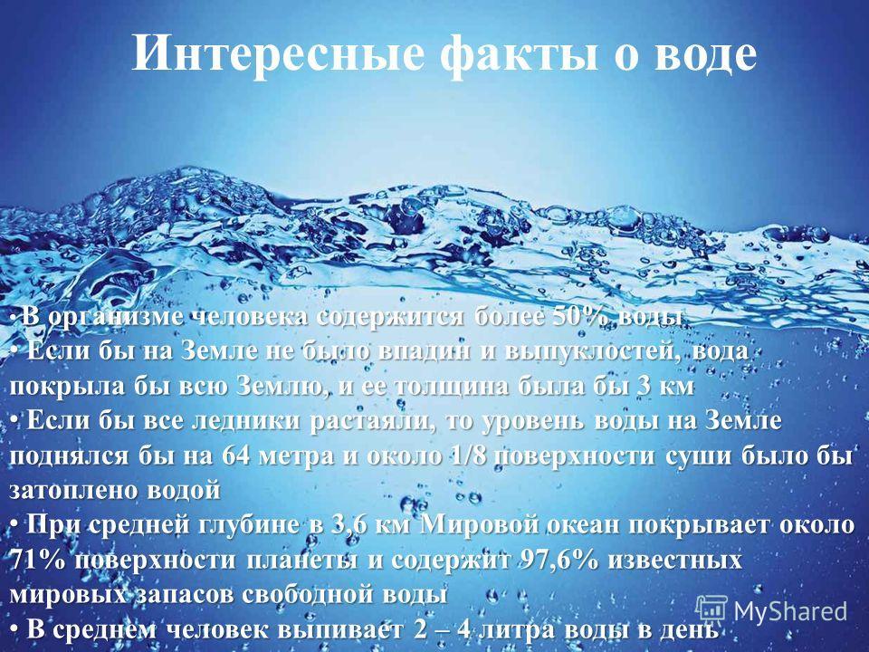 Интересные факты о воде В организме человека содержится более 50% воды Если бы на Земле не было впадин и выпуклостей, вода покрыла бы всю Землю, и ее толщина была бы 3 км Если бы на Земле не было впадин и выпуклостей, вода покрыла бы всю Землю, и ее