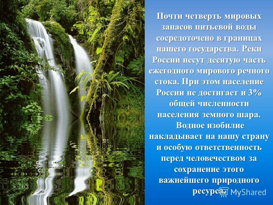 Почти четверть мировых запасов питьевой воды сосредоточено в границах нашего государства. Реки России несут десятую часть ежегодного мирового речного стока. При этом население России не достигает и 3% общей численности населения земного шара. Водное