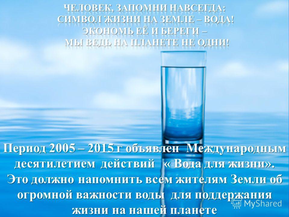 Период 2005 – 2015 г объявлен Международным десятилетием действий « Вода для жизни». Это должно напомнить всем жителям Земли об огромной важности воды для поддержания жизни на нашей планете