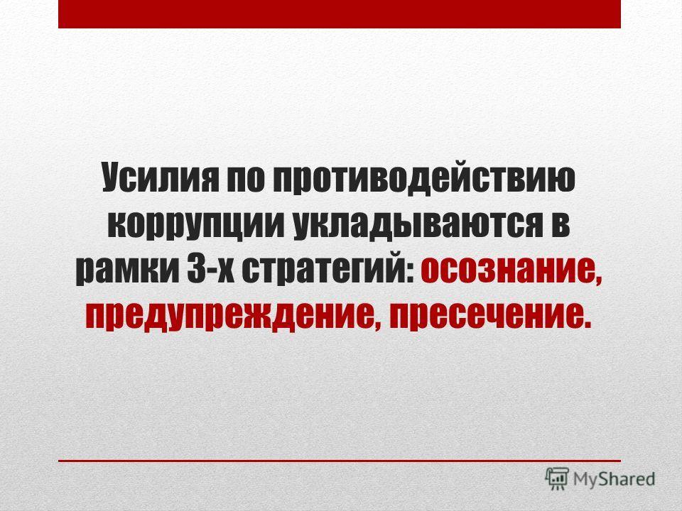 Усилия по противодействию коррупции укладываются в рамки 3-х стратегий: осознание, предупреждение, пресечение.