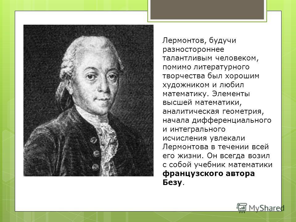 Лермонтов, будучи разностороннее талантливым человеком, помимо литературного творчества был хорошим художником и любил математику. Элементы высшей математики, аналитическая геометрия, начала дифференциального и интегрального исчисления увлекали Лермо