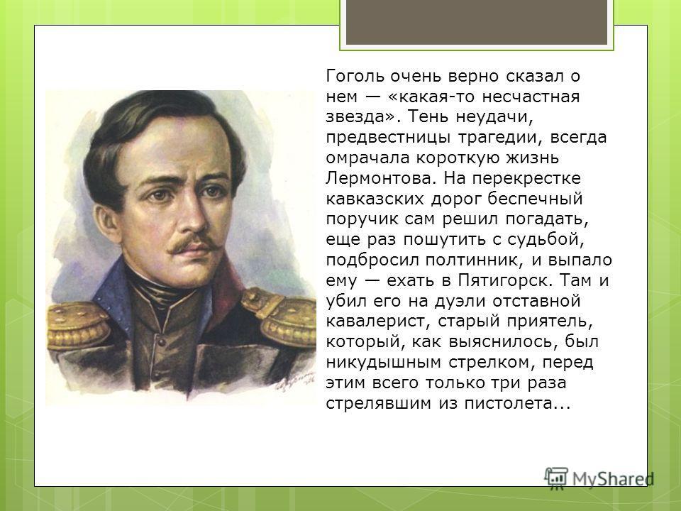 Гоголь очень верно сказал о нем «какая-то несчастная звезда». Тень неудачи, предвестницы трагедии, всегда омрачала короткую жизнь Лермонтова. На перекрестке кавказских дорог беспечный поручик сам решил погадать, еще раз пошутить с судьбой, подбросил