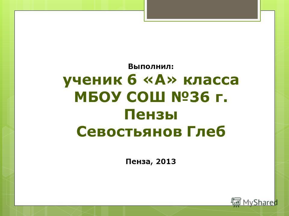 Выполнил: ученик 6 «А» класса МБОУ СОШ 36 г. Пензы Севостьянов Глеб Пенза, 2013