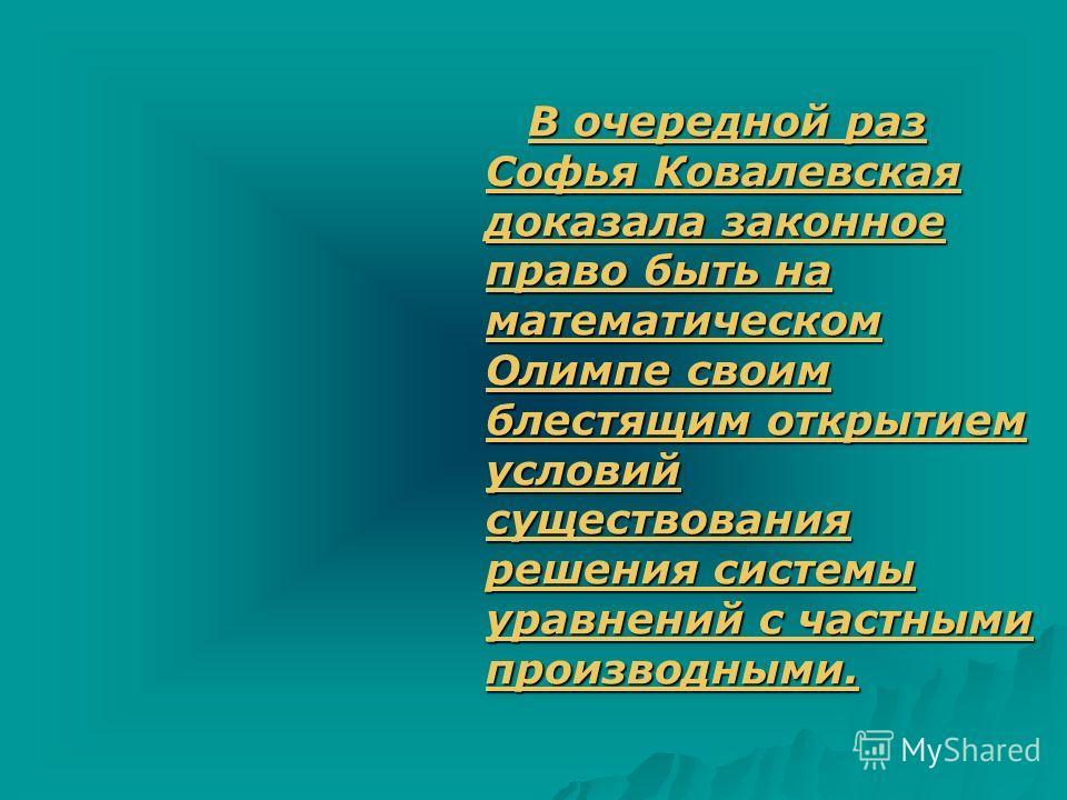 В очередной раз Софья Ковалевская доказала законное право быть на математическом Олимпе своим блестящим открытием условий существования решения системы уравнений с частными производными. В очередной раз Софья Ковалевская доказала законное право быть